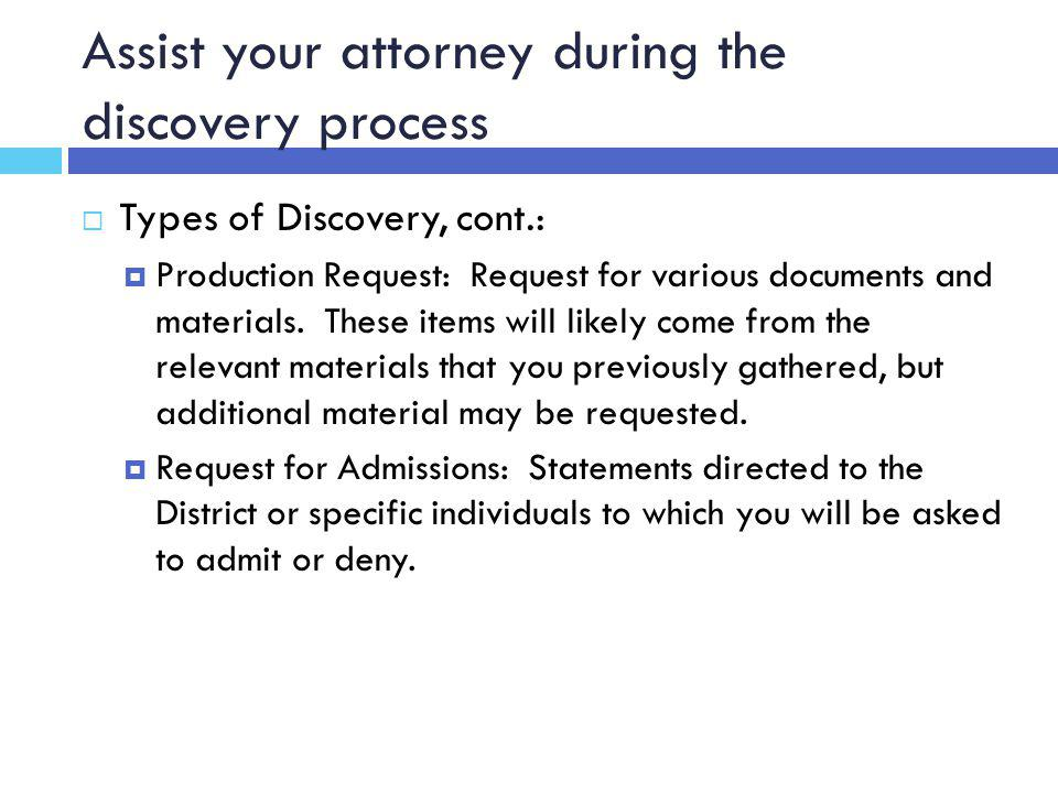 Assist your attorney during the discovery process  Types of Discovery, cont.:  Production Request: Request for various documents and materials.