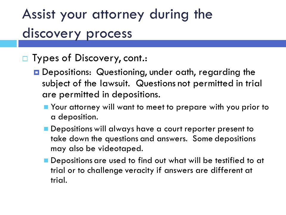 Assist your attorney during the discovery process  Types of Discovery, cont.:  Depositions: Questioning, under oath, regarding the subject of the lawsuit.