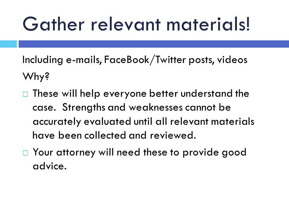 Gather relevant materials.Including e-mails, FaceBook/Twitter posts, videos Why.