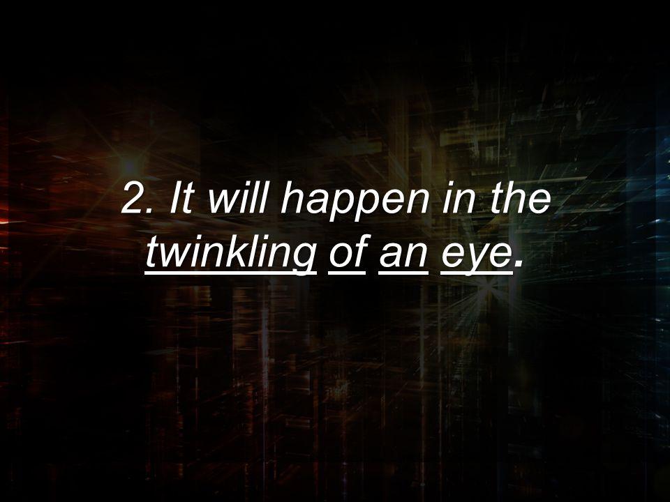 2. It will happen in the twinkling of an eye.