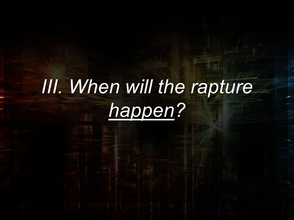 III. When will the rapture happen