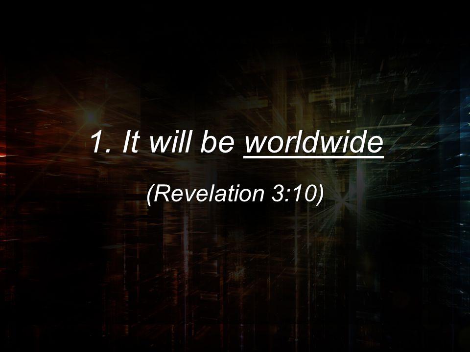 1. It will be worldwide (Revelation 3:10)