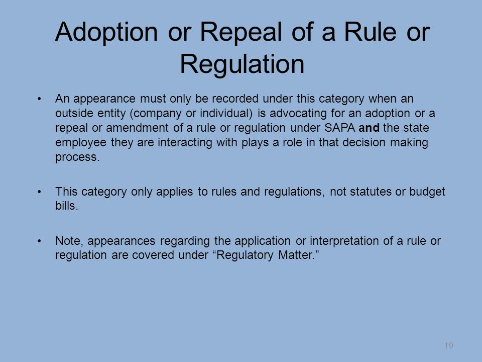 Adoption or Repeal of a Rule or Regulation An appearance must only be recorded under this category when an outside entity (company or individual) is advocating for an adoption or a repeal or amendment of a rule or regulation under SAPA and the state employee they are interacting with plays a role in that decision making process.