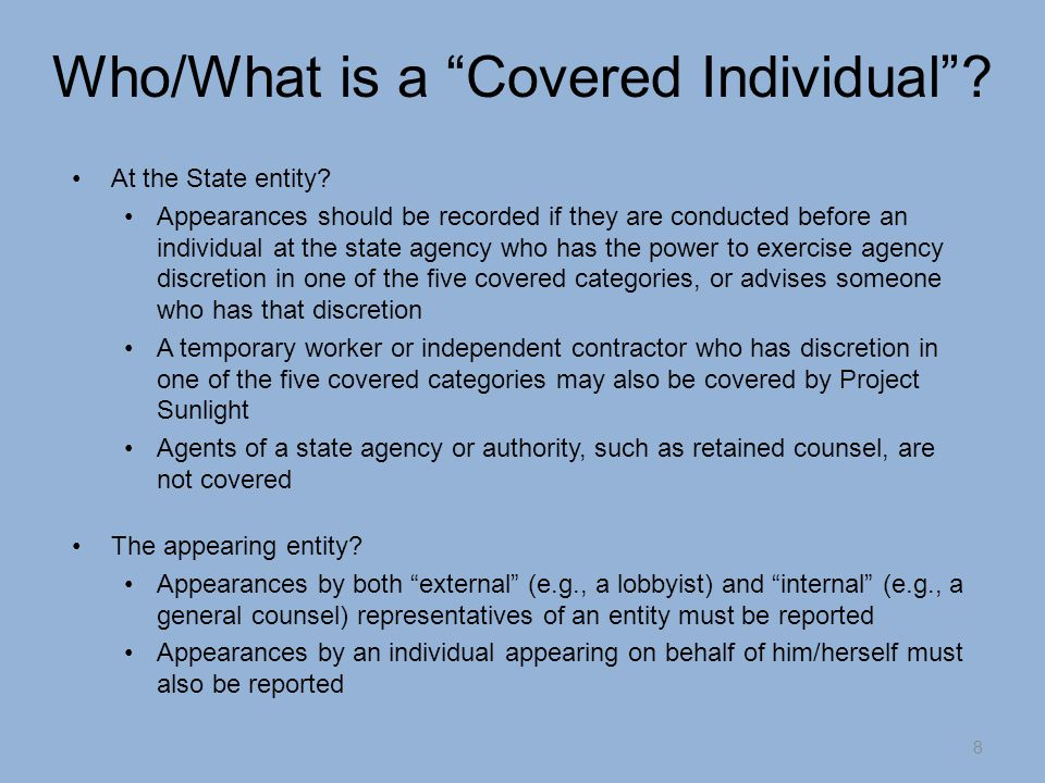 Entities and Individuals that are Excluded The following entities are categorically excluded from the reporting requirement: Appearances by other state and local agencies and authorities, as well as tribal governments and federal government representatives Appearances by elected or appointed officials, executive or legislative employees, or judges or employees of the judiciary Individual inmates and parolees and their representatives before state entities regarding their supervision and/or conditions of confinement Representatives of the media Persons under the age of 18 9