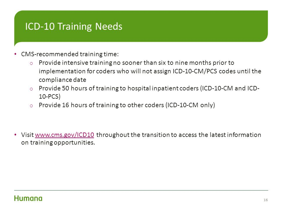 CMS-recommended training time: o Provide intensive training no sooner than six to nine months prior to implementation for coders who will not assign I