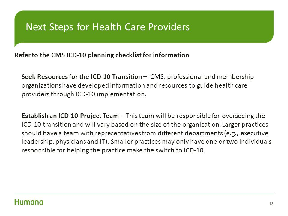 Refer to the CMS ICD-10 planning checklist for information Seek Resources for the ICD-10 Transition – CMS, professional and membership organizations h
