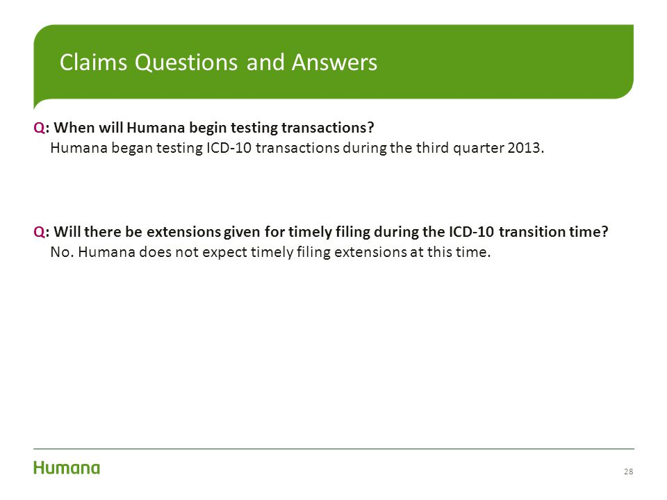 Q: When will Humana begin testing transactions? Humana began testing ICD-10 transactions during the third quarter 2013. Q: Will there be extensions gi