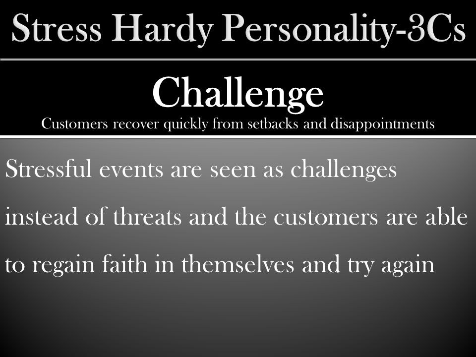 Challenge Stressful events are seen as challenges instead of threats and the customers are able to regain faith in themselves and try again Customers recover quickly from setbacks and disappointments