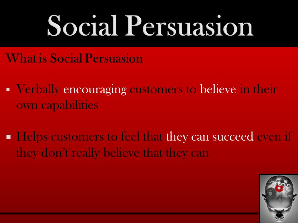 What is Social Persuasion  Verbally encouraging customers to believe in their own capabilities  Helps customers to feel that they can succeed even if they don't really believe that they can