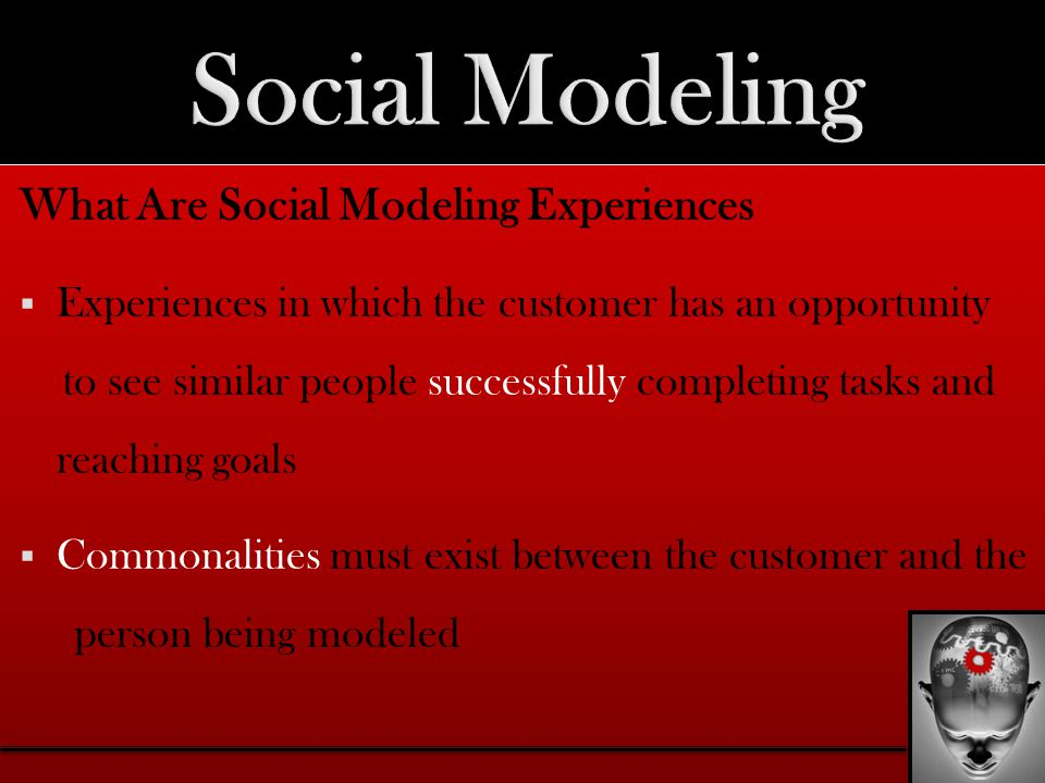 What Are Social Modeling Experiences  Experiences in which the customer has an opportunity to see similar people successfully completing tasks and reaching goals  Commonalities must exist between the customer and the person being modeled