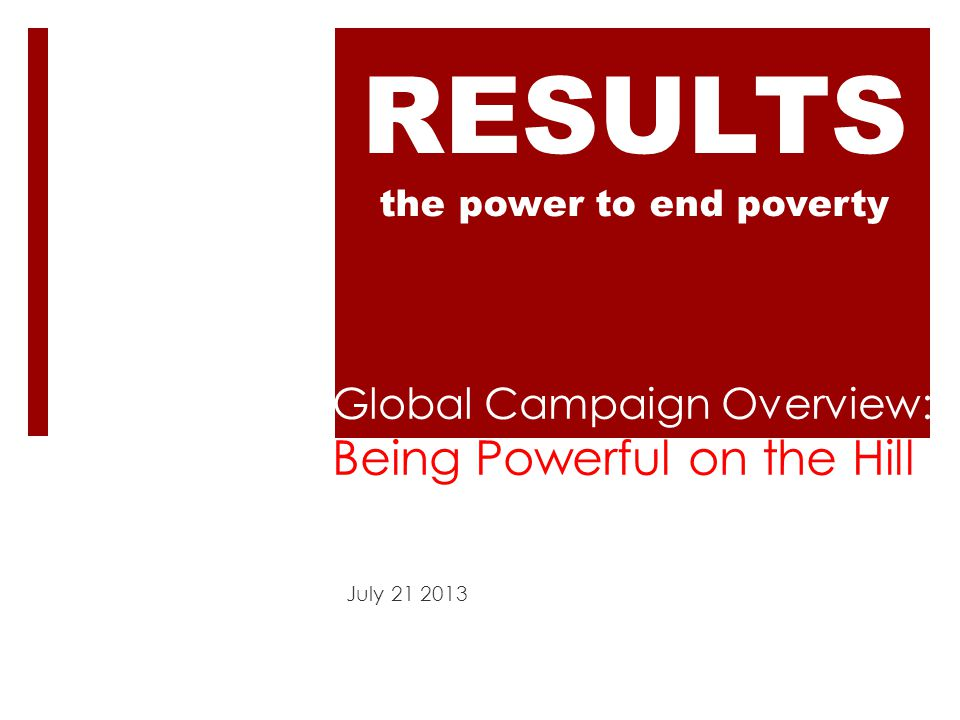 Global Campaign Overview: Being Powerful on the Hill July 21 2013 RESULTS the power to end poverty