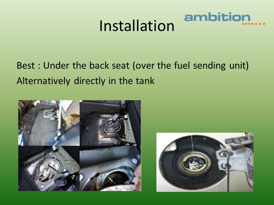 Installation Best : Under the back seat (over the fuel sending unit) Alternatively directly in the tank