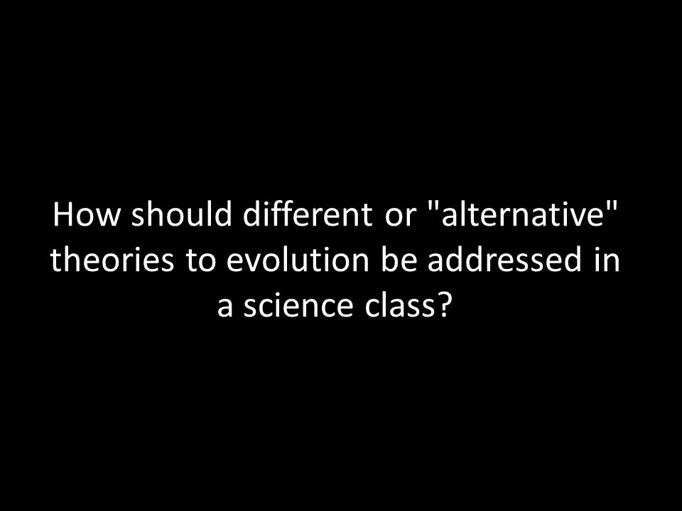How should different or alternative theories to evolution be addressed in a science class