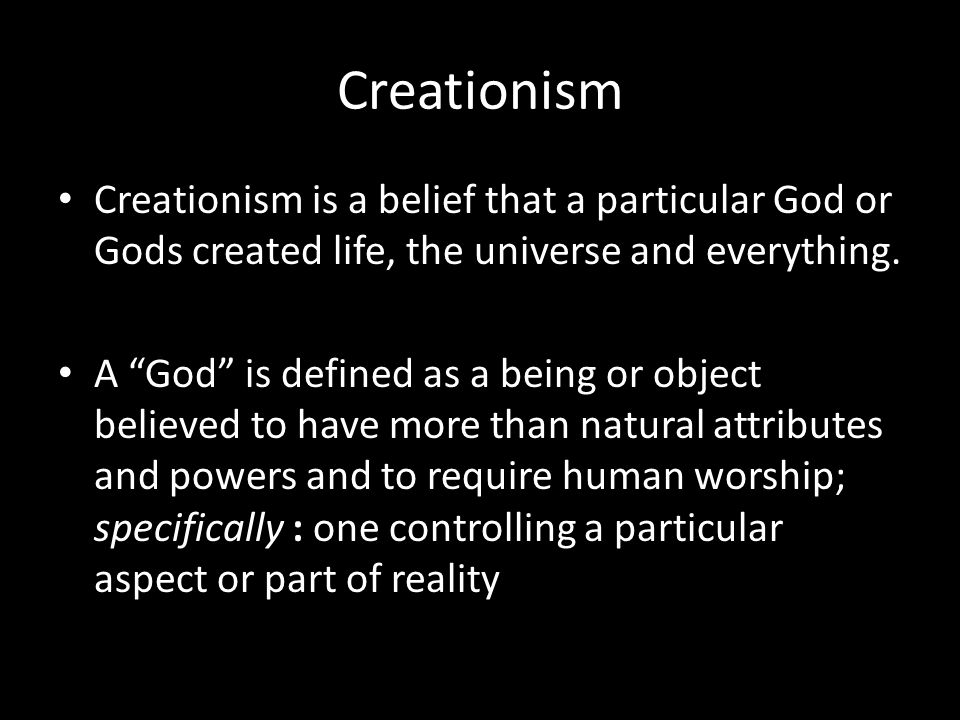 Creationism Creationism is a belief that a particular God or Gods created life, the universe and everything.