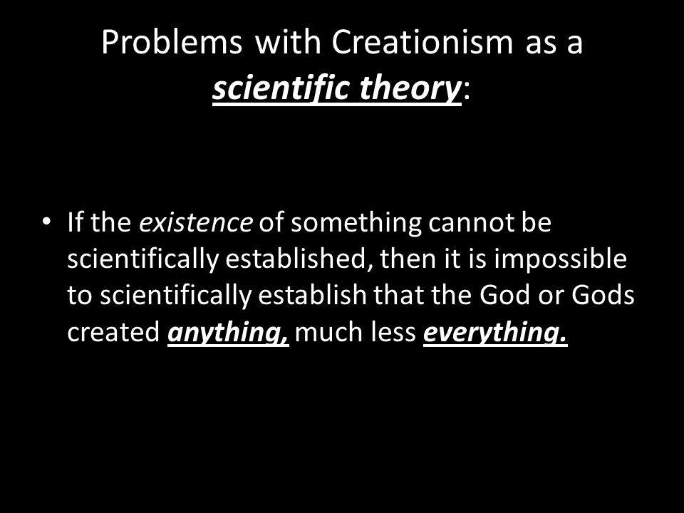 Problems with Creationism as a scientific theory: If the existence of something cannot be scientifically established, then it is impossible to scienti