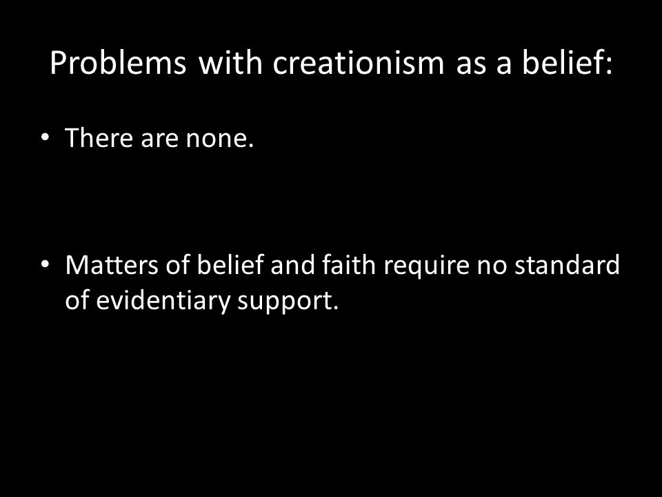 Problems with creationism as a belief: There are none. Matters of belief and faith require no standard of evidentiary support.