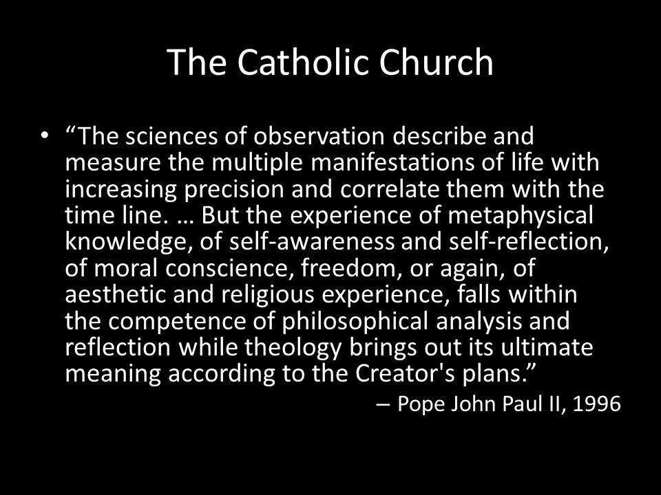 The Catholic Church The sciences of observation describe and measure the multiple manifestations of life with increasing precision and correlate them with the time line.
