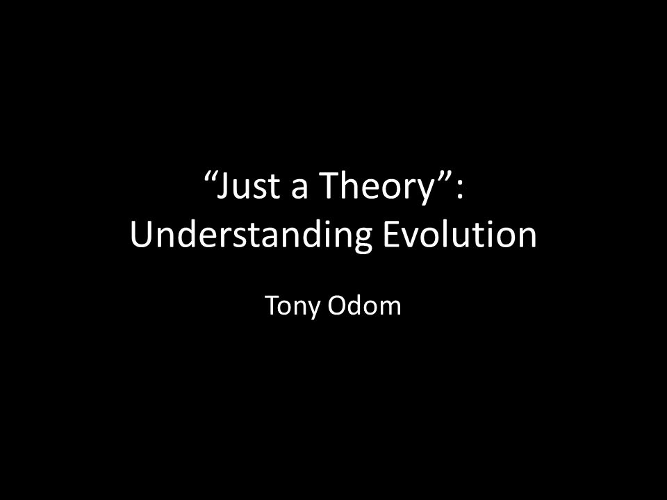 Just a Theory : Understanding Evolution Tony Odom