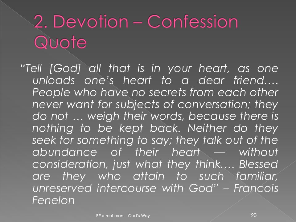 Tell [God] all that is in your heart, as one unloads one's heart to a dear friend.… People who have no secrets from each other never want for subjects of conversation; they do not … weigh their words, because there is nothing to be kept back.