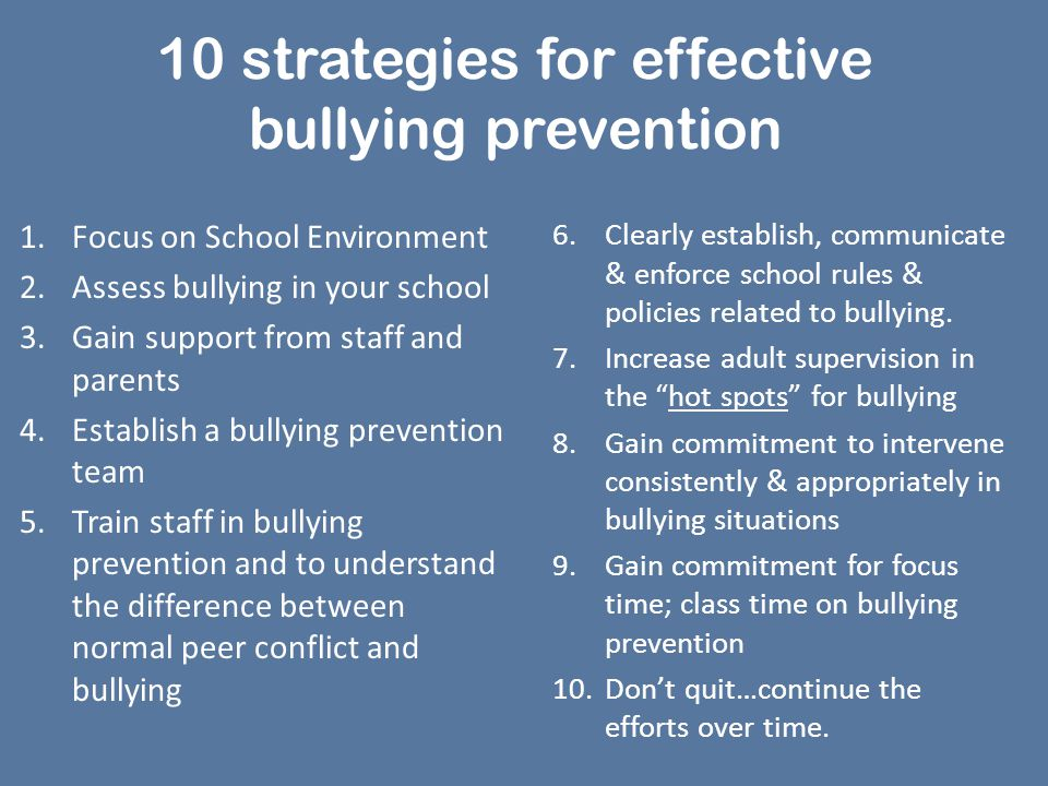10 strategies for effective bullying prevention 1.Focus on School Environment 2.Assess bullying in your school 3.Gain support from staff and parents 4.Establish a bullying prevention team 5.Train staff in bullying prevention and to understand the difference between normal peer conflict and bullying 6.Clearly establish, communicate & enforce school rules & policies related to bullying.
