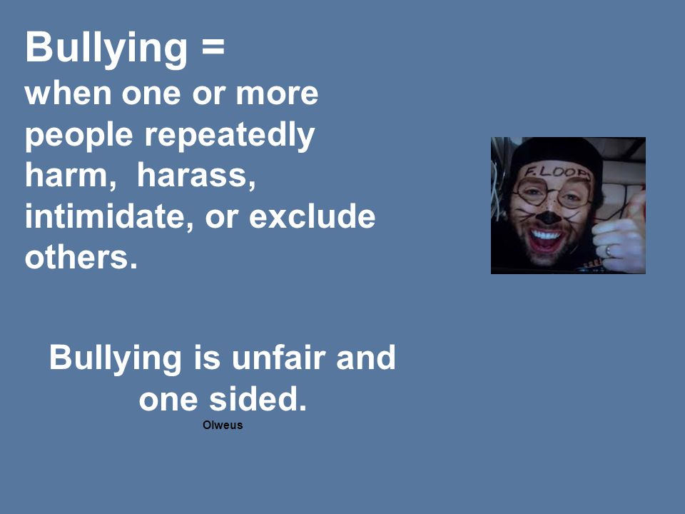 Bullying = when one or more people repeatedly harm, harass, intimidate, or exclude others.