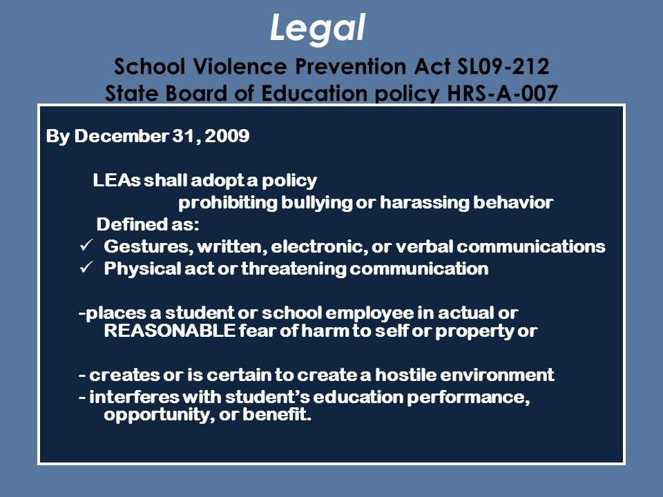 School Violence Prevention Act SL09-212 State Board of Education policy HRS-A-007 By December 31, 2009 LEAs shall adopt a policy prohibiting bullying or harassing behavior Defined as: Gestures, written, electronic, or verbal communications Physical act or threatening communication -places a student or school employee in actual or REASONABLE fear of harm to self or property or - creates or is certain to create a hostile environment - interferes with student's education performance, opportunity, or benefit.