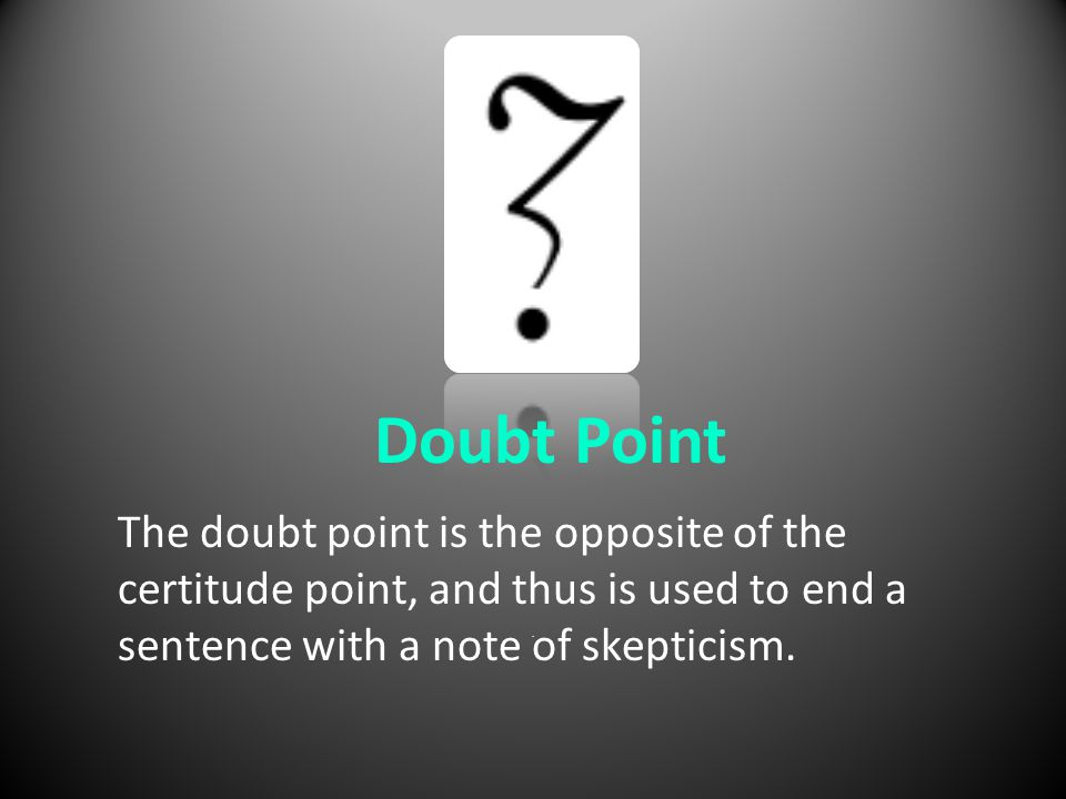 . Doubt Point The doubt point is the opposite of the certitude point, and thus is used to end a sentence with a note of skepticism.