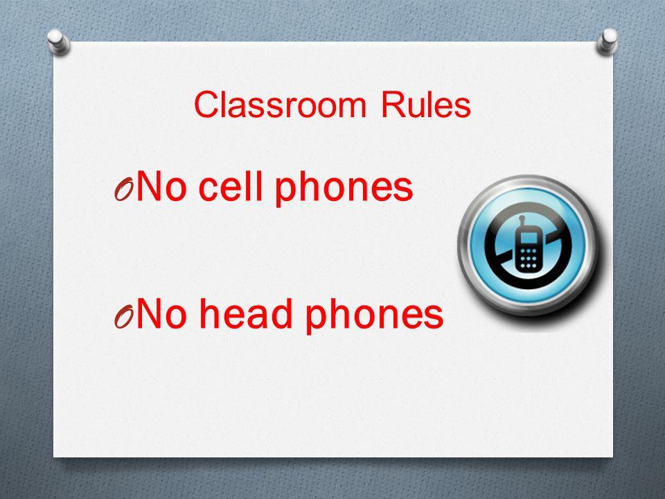 Classroom Rules O No cell phones O No head phones