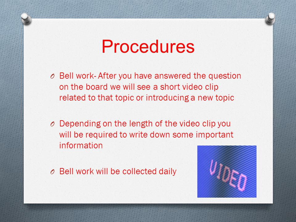 Procedures O Bell work- After you have answered the question on the board we will see a short video clip related to that topic or introducing a new topic O Depending on the length of the video clip you will be required to write down some important information O Bell work will be collected daily