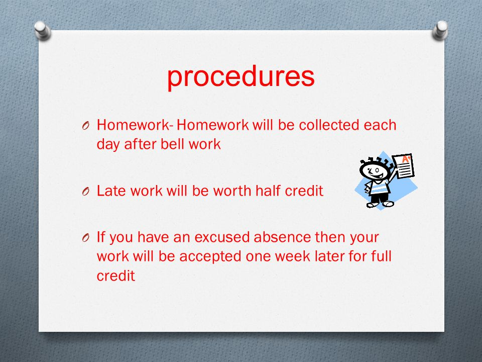 procedures O Homework- Homework will be collected each day after bell work O Late work will be worth half credit O If you have an excused absence then your work will be accepted one week later for full credit