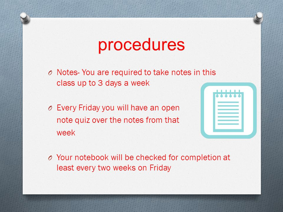 procedures O Notes- You are required to take notes in this class up to 3 days a week O Every Friday you will have an open note quiz over the notes from that week O Your notebook will be checked for completion at least every two weeks on Friday