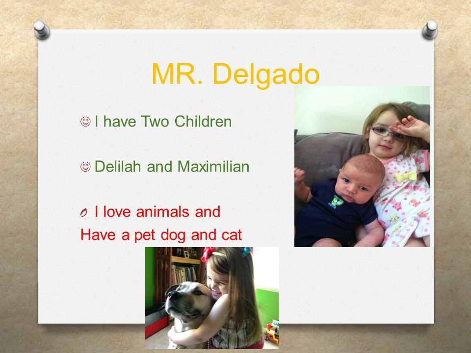 MR. Delgado I have Two Children Delilah and Maximilian O I love animals and Have a pet dog and cat