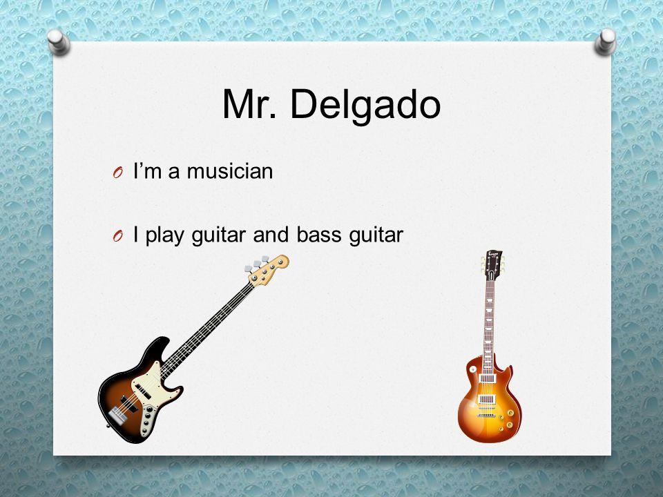Mr. Delgado O I'm a musician O I play guitar and bass guitar