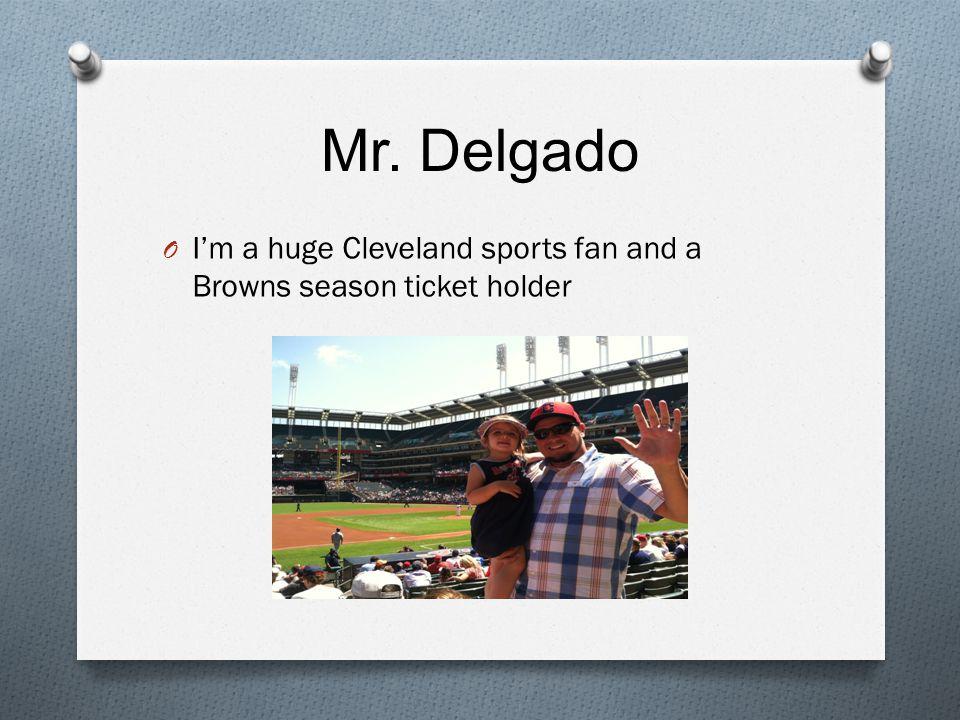 Mr. Delgado O I'm a huge Cleveland sports fan and a Browns season ticket holder