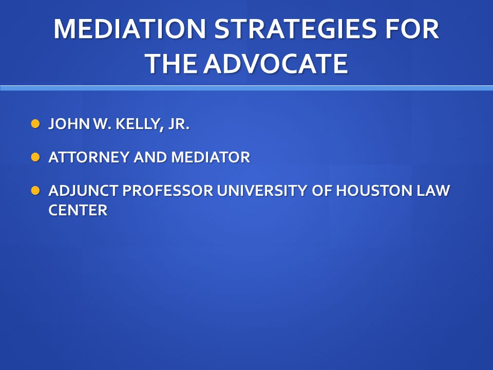MEDIATION STRATEGIES FOR THE ADVOCATE JOHN W. KELLY, JR. JOHN W. KELLY, JR. ATTORNEY AND MEDIATOR ATTORNEY AND MEDIATOR ADJUNCT PROFESSOR UNIVERSITY O
