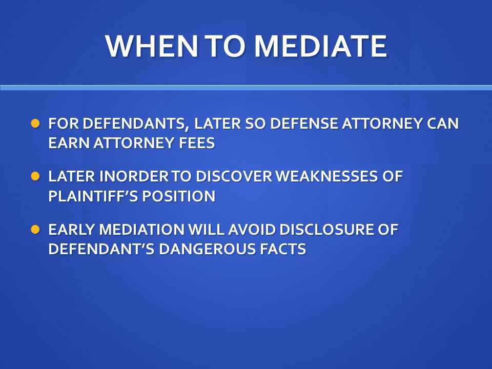 WHEN TO MEDIATE FOR DEFENDANTS, LATER SO DEFENSE ATTORNEY CAN EARN ATTORNEY FEES FOR DEFENDANTS, LATER SO DEFENSE ATTORNEY CAN EARN ATTORNEY FEES LATER INORDER TO DISCOVER WEAKNESSES OF PLAINTIFF'S POSITION LATER INORDER TO DISCOVER WEAKNESSES OF PLAINTIFF'S POSITION EARLY MEDIATION WILL AVOID DISCLOSURE OF DEFENDANT'S DANGEROUS FACTS EARLY MEDIATION WILL AVOID DISCLOSURE OF DEFENDANT'S DANGEROUS FACTS