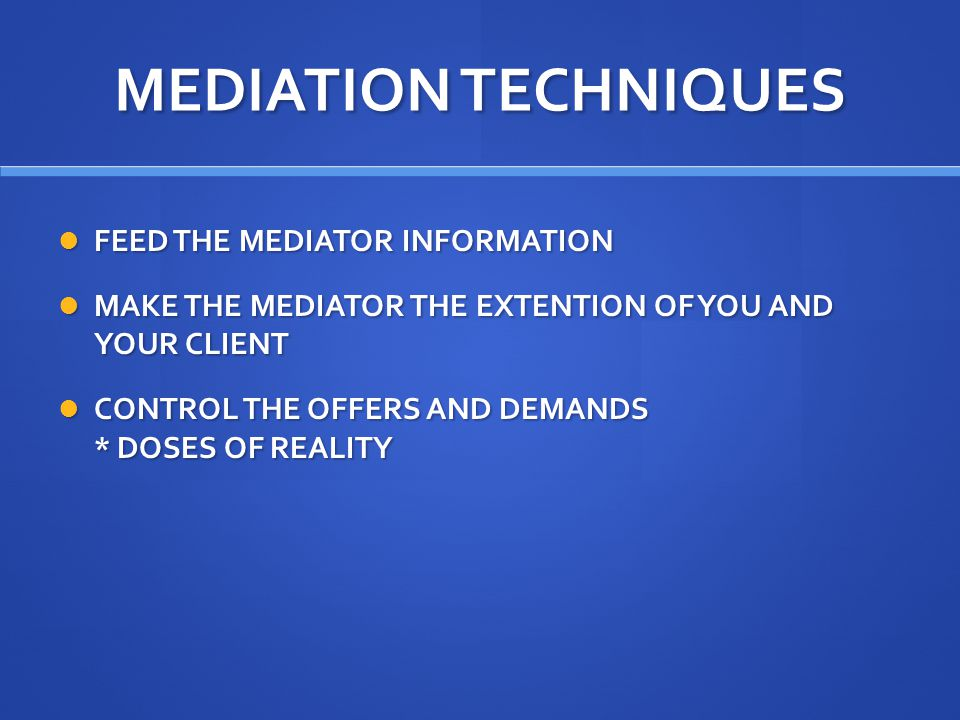 MEDIATION TECHNIQUES FEED THE MEDIATOR INFORMATION FEED THE MEDIATOR INFORMATION MAKE THE MEDIATOR THE EXTENTION OF YOU AND YOUR CLIENT MAKE THE MEDIATOR THE EXTENTION OF YOU AND YOUR CLIENT CONTROL THE OFFERS AND DEMANDS * DOSES OF REALITY CONTROL THE OFFERS AND DEMANDS * DOSES OF REALITY