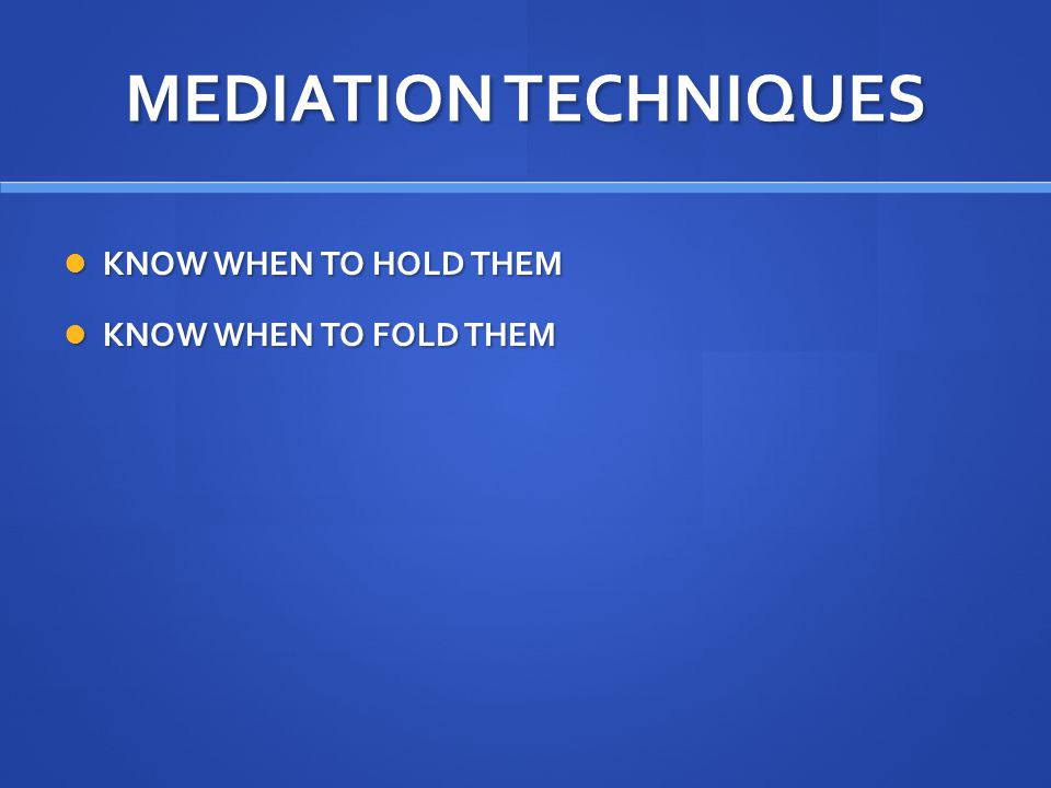 MEDIATION TECHNIQUES KNOW WHEN TO HOLD THEM KNOW WHEN TO HOLD THEM KNOW WHEN TO FOLD THEM KNOW WHEN TO FOLD THEM