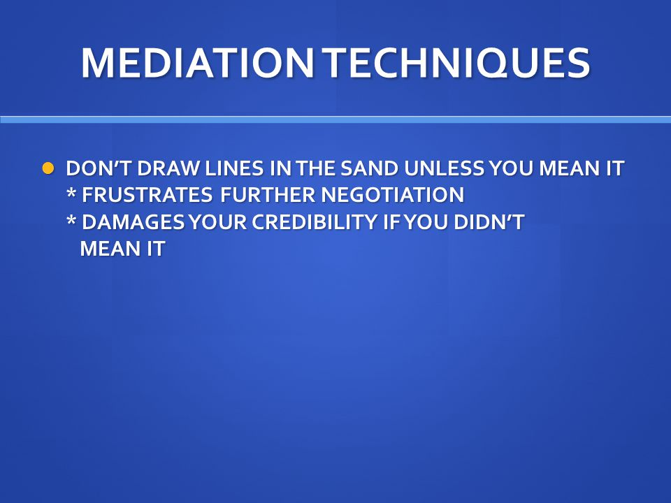 MEDIATION TECHNIQUES DON'T DRAW LINES IN THE SAND UNLESS YOU MEAN IT * FRUSTRATES FURTHER NEGOTIATION * DAMAGES YOUR CREDIBILITY IF YOU DIDN'T MEAN IT DON'T DRAW LINES IN THE SAND UNLESS YOU MEAN IT * FRUSTRATES FURTHER NEGOTIATION * DAMAGES YOUR CREDIBILITY IF YOU DIDN'T MEAN IT