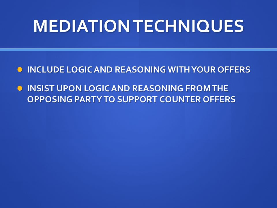 MEDIATION TECHNIQUES INCLUDE LOGIC AND REASONING WITH YOUR OFFERS INCLUDE LOGIC AND REASONING WITH YOUR OFFERS INSIST UPON LOGIC AND REASONING FROM THE OPPOSING PARTY TO SUPPORT COUNTER OFFERS INSIST UPON LOGIC AND REASONING FROM THE OPPOSING PARTY TO SUPPORT COUNTER OFFERS