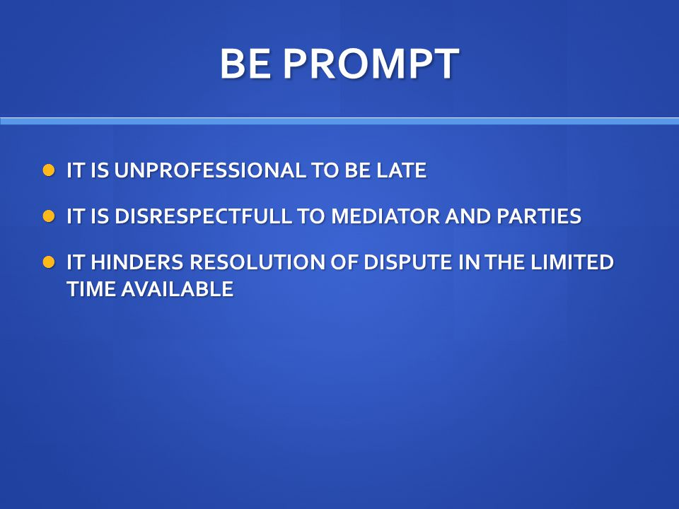 BE PROMPT IT IS UNPROFESSIONAL TO BE LATE IT IS UNPROFESSIONAL TO BE LATE IT IS DISRESPECTFULL TO MEDIATOR AND PARTIES IT IS DISRESPECTFULL TO MEDIATOR AND PARTIES IT HINDERS RESOLUTION OF DISPUTE IN THE LIMITED TIME AVAILABLE IT HINDERS RESOLUTION OF DISPUTE IN THE LIMITED TIME AVAILABLE