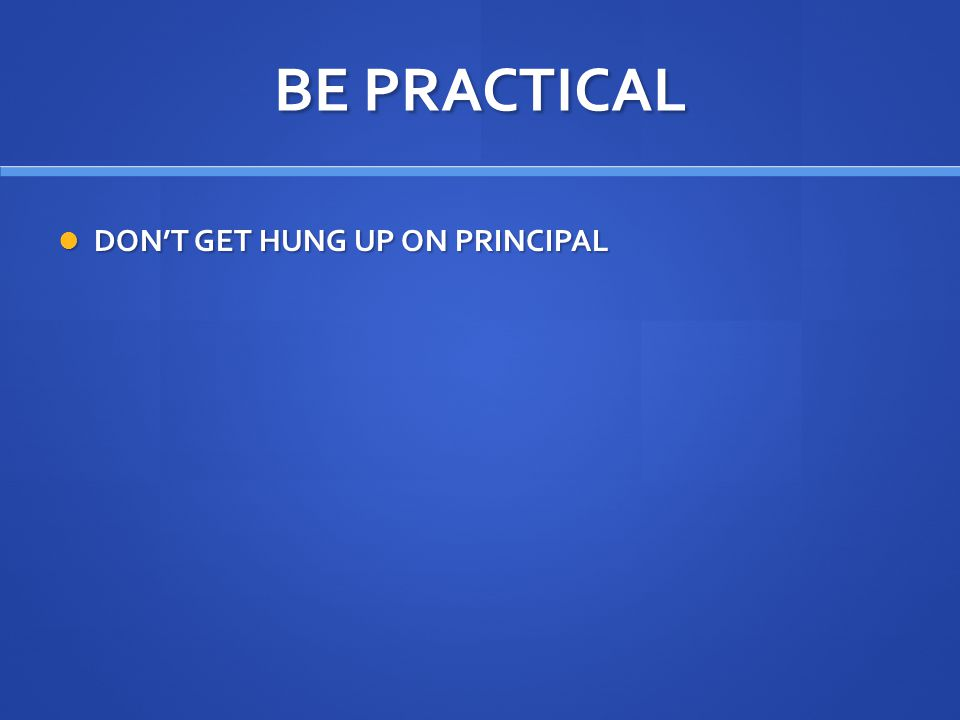 BE PRACTICAL DON'T GET HUNG UP ON PRINCIPAL DON'T GET HUNG UP ON PRINCIPAL