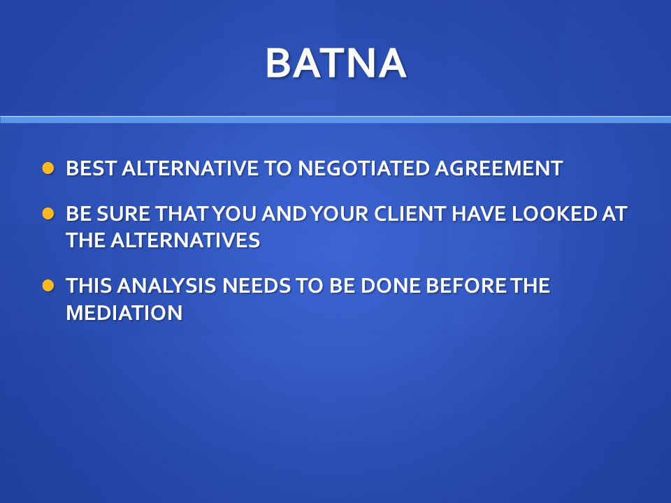 BATNA BEST ALTERNATIVE TO NEGOTIATED AGREEMENT BEST ALTERNATIVE TO NEGOTIATED AGREEMENT BE SURE THAT YOU AND YOUR CLIENT HAVE LOOKED AT THE ALTERNATIVES BE SURE THAT YOU AND YOUR CLIENT HAVE LOOKED AT THE ALTERNATIVES THIS ANALYSIS NEEDS TO BE DONE BEFORE THE MEDIATION THIS ANALYSIS NEEDS TO BE DONE BEFORE THE MEDIATION