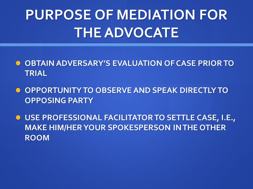 PURPOSE OF MEDIATION FOR THE ADVOCATE OBTAIN ADVERSARY'S EVALUATION OF CASE PRIOR TO TRIAL OBTAIN ADVERSARY'S EVALUATION OF CASE PRIOR TO TRIAL OPPORTUNITY TO OBSERVE AND SPEAK DIRECTLY TO OPPOSING PARTY OPPORTUNITY TO OBSERVE AND SPEAK DIRECTLY TO OPPOSING PARTY USE PROFESSIONAL FACILITATOR TO SETTLE CASE, I.E., MAKE HIM/HER YOUR SPOKESPERSON IN THE OTHER ROOM USE PROFESSIONAL FACILITATOR TO SETTLE CASE, I.E., MAKE HIM/HER YOUR SPOKESPERSON IN THE OTHER ROOM