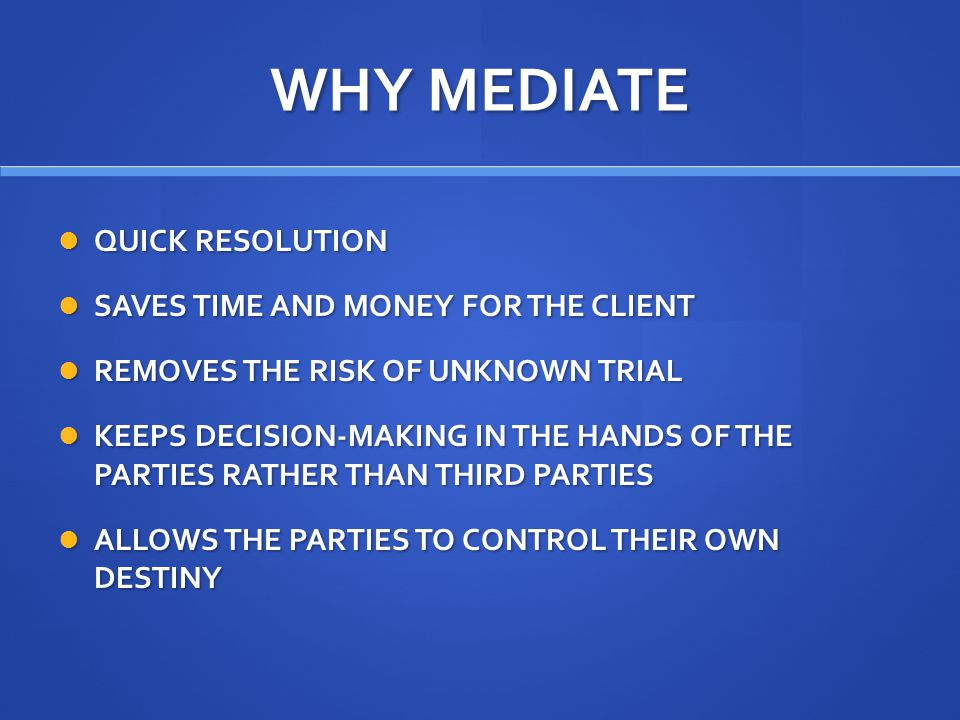 WHY MEDIATE QUICK RESOLUTION QUICK RESOLUTION SAVES TIME AND MONEY FOR THE CLIENT SAVES TIME AND MONEY FOR THE CLIENT REMOVES THE RISK OF UNKNOWN TRIAL REMOVES THE RISK OF UNKNOWN TRIAL KEEPS DECISION-MAKING IN THE HANDS OF THE PARTIES RATHER THAN THIRD PARTIES KEEPS DECISION-MAKING IN THE HANDS OF THE PARTIES RATHER THAN THIRD PARTIES ALLOWS THE PARTIES TO CONTROL THEIR OWN DESTINY ALLOWS THE PARTIES TO CONTROL THEIR OWN DESTINY