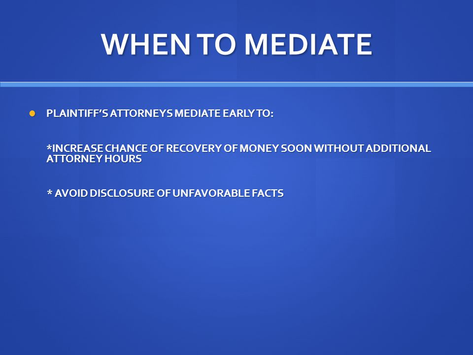 WHEN TO MEDIATE PLAINTIFF'S ATTORNEYS MEDIATE EARLY TO: PLAINTIFF'S ATTORNEYS MEDIATE EARLY TO: *INCREASE CHANCE OF RECOVERY OF MONEY SOON WITHOUT ADDITIONAL ATTORNEY HOURS *INCREASE CHANCE OF RECOVERY OF MONEY SOON WITHOUT ADDITIONAL ATTORNEY HOURS * AVOID DISCLOSURE OF UNFAVORABLE FACTS * AVOID DISCLOSURE OF UNFAVORABLE FACTS