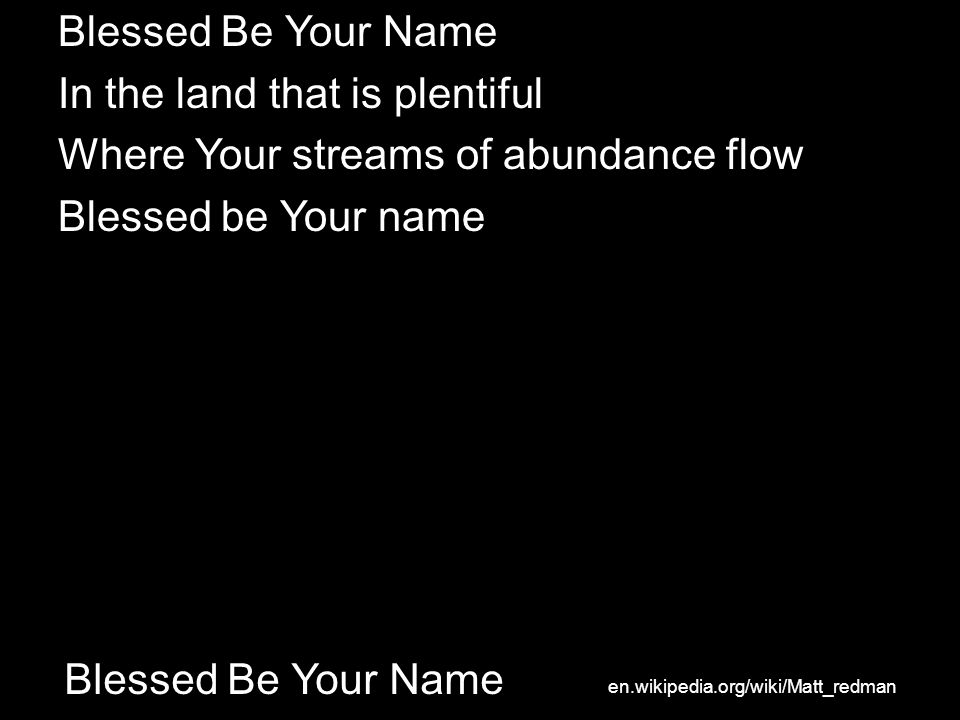 Blessed Be Your Name In the land that is plentiful Where Your streams of abundance flow Blessed be Your name en.wikipedia.org/wiki/Matt_redman