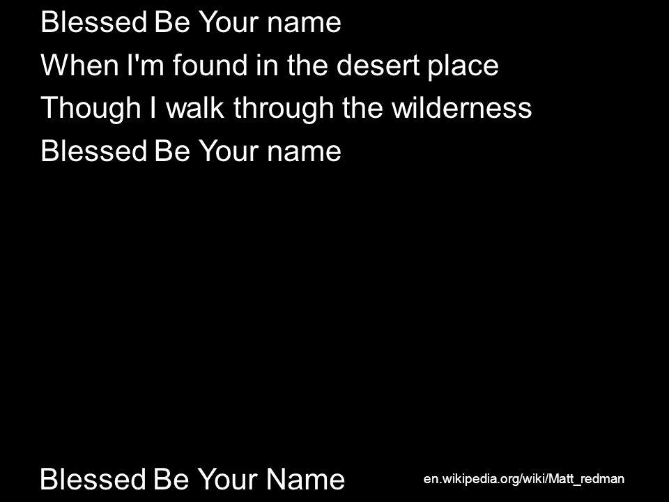 Blessed Be Your Name Blessed Be Your name When I m found in the desert place Though I walk through the wilderness Blessed Be Your name en.wikipedia.org/wiki/Matt_redman
