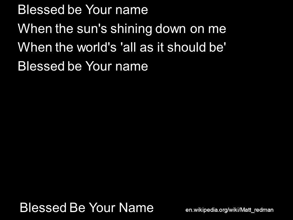Blessed Be Your Name Blessed be Your name When the sun s shining down on me When the world s all as it should be Blessed be Your name en.wikipedia.org/wiki/Matt_redman