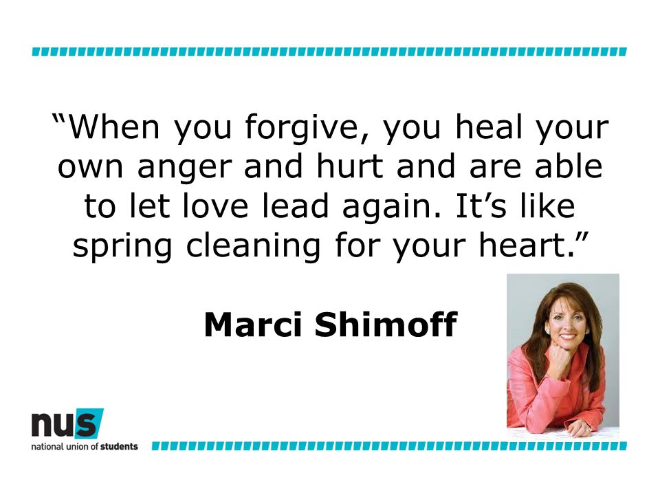 When you forgive, you heal your own anger and hurt and are able to let love lead again.